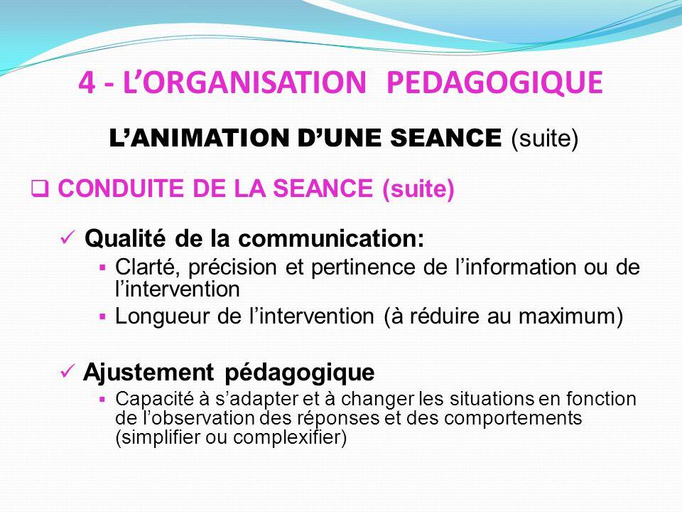 LANIMATION DUNE SEANCE (suite) CONDUITE DE LA SEANCE (suite) Qualité de la communication: Clarté, précision et pertinence de linformation ou de lintervention Longueur de lintervention (à réduire au maximum) Ajustement pédagogique Capacité à sadapter et à changer les situations en fonction de lobservation des réponses et des comportements (simplifier ou complexifier) 4 - LORGANISATION PEDAGOGIQUE