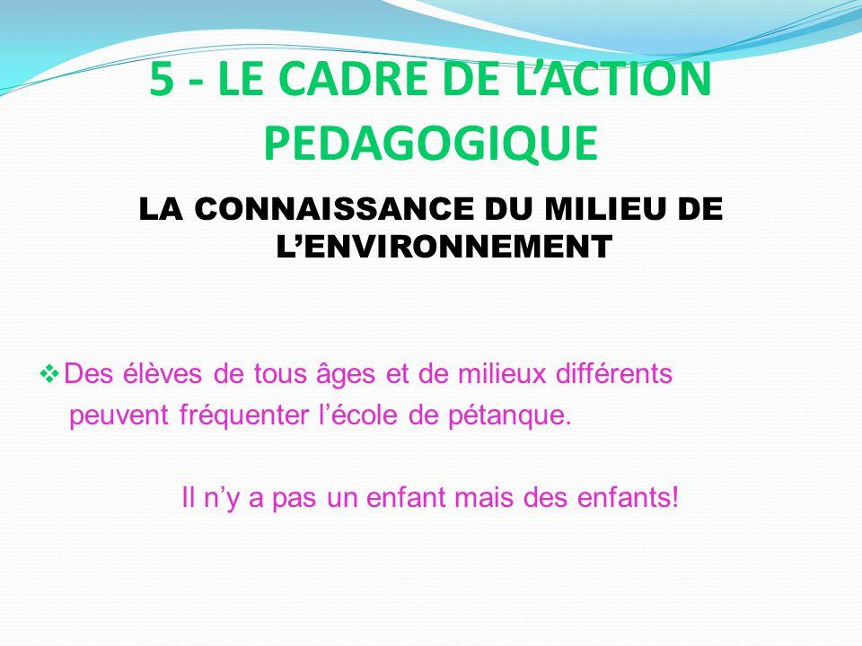 5 - LE CADRE DE LACTION PEDAGOGIQUE LA CONNAISSANCE DU MILIEU DE LENVIRONNEMENT Des élèves de tous âges et de milieux différents peuvent fréquenter lécole de pétanque.