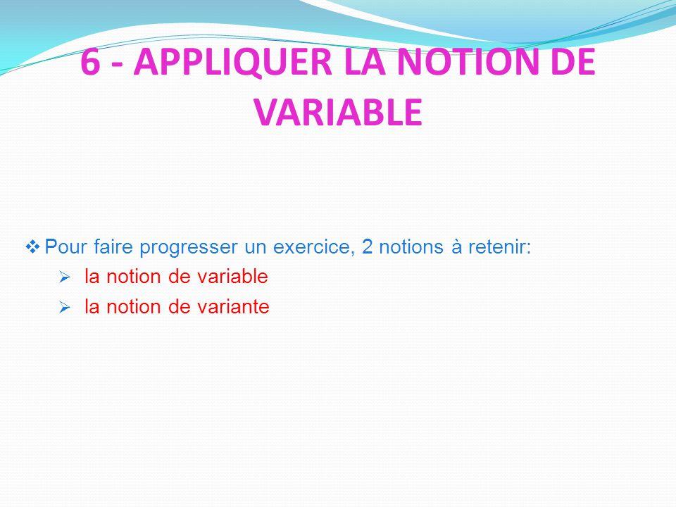 Pour faire progresser un exercice, 2 notions à retenir: la notion de variable la notion de variante 6 - APPLIQUER LA NOTION DE VARIABLE