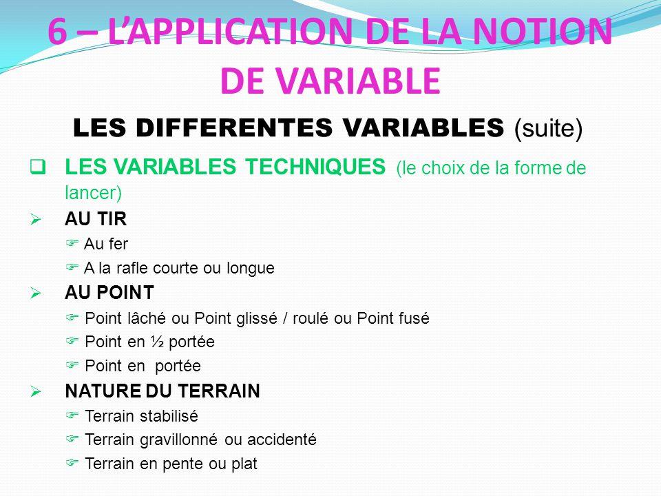 LES VARIABLES TECHNIQUES (le choix de la forme de lancer) AU TIR Au fer A la rafle courte ou longue AU POINT Point lâché ou Point glissé / roulé ou Point fusé Point en ½ portée Point en portée NATURE DU TERRAIN Terrain stabilisé Terrain gravillonné ou accidenté Terrain en pente ou plat LES DIFFERENTES VARIABLES (suite) 6 – LAPPLICATION DE LA NOTION DE VARIABLE