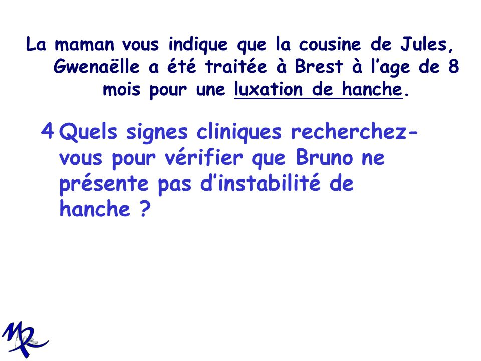 La maman vous indique que la cousine de Jules, Gwenaëlle a été traitée à Brest à lage de 8 mois pour une luxation de hanche. 4Quels signes cliniques r