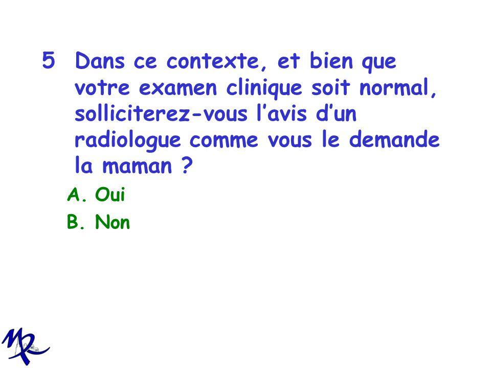 5Dans ce contexte, et bien que votre examen clinique soit normal, solliciterez-vous lavis dun radiologue comme vous le demande la maman ? A.Oui B.Non