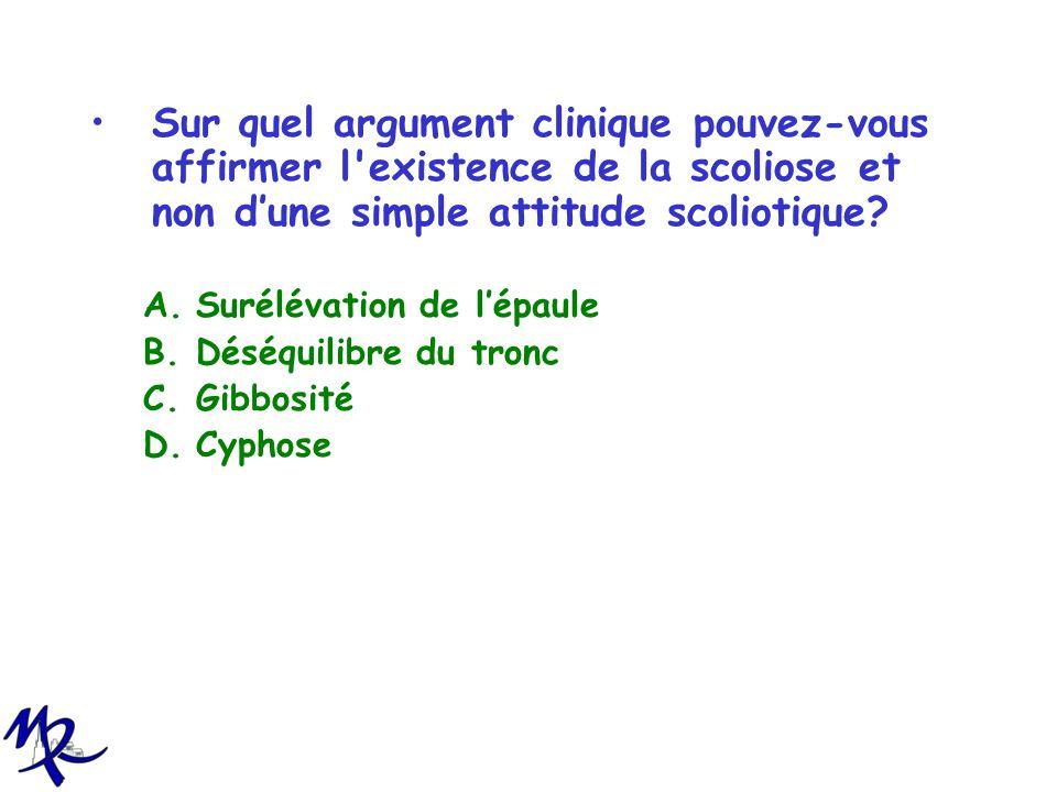 Sur quel argument clinique pouvez-vous affirmer l'existence de la scoliose et non dune simple attitude scoliotique? A.Surélévation de lépaule B.Déséqu