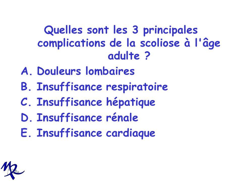 Quelles sont les 3 principales complications de la scoliose à l'âge adulte ? A.Douleurs lombaires B.Insuffisance respiratoire C.Insuffisance hépatique
