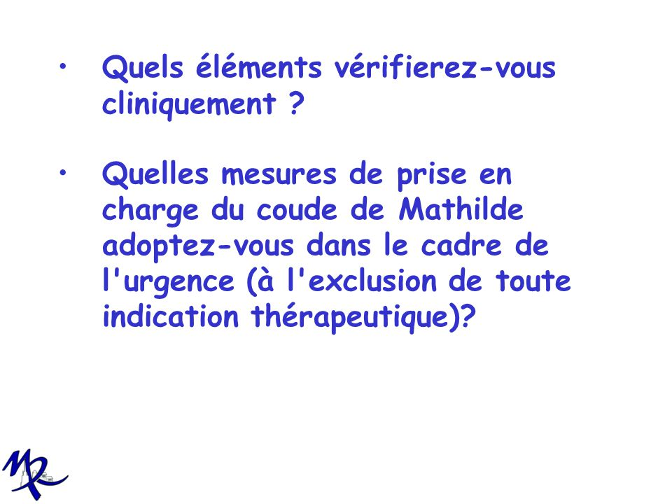 Quels éléments vérifierez-vous cliniquement ? Quelles mesures de prise en charge du coude de Mathilde adoptez-vous dans le cadre de l'urgence (à l'exc