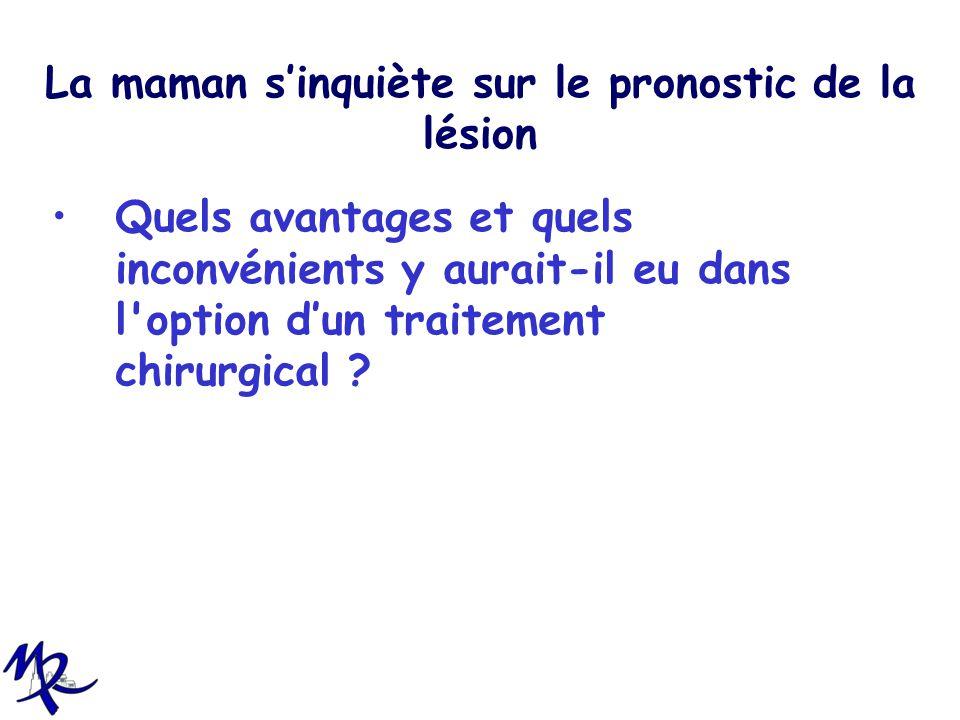 La maman sinquiète sur le pronostic de la lésion Quels avantages et quels inconvénients y aurait-il eu dans l'option dun traitement chirurgical ?