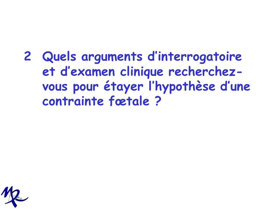2Quels arguments dinterrogatoire et dexamen clinique recherchez- vous pour étayer lhypothèse dune contrainte fœtale ?