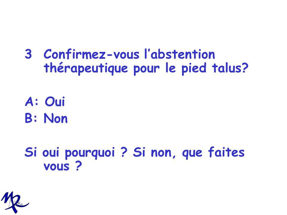 3Confirmez-vous labstention thérapeutique pour le pied talus? A: Oui B: Non Si oui pourquoi ? Si non, que faites vous ?