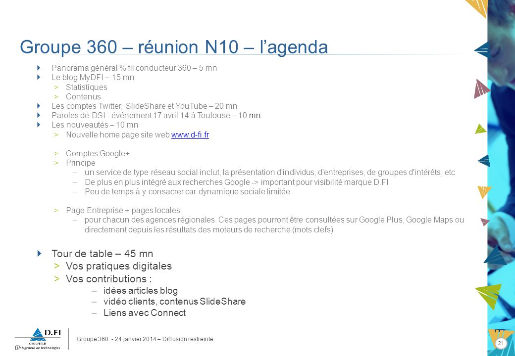 Groupe 360 - 24 janvier 2014 – Diffusion restreinte 21 Groupe 360 – réunion N10 – lagenda Panorama général % fil conducteur 360 – 5 mn Le blog MyDFI –