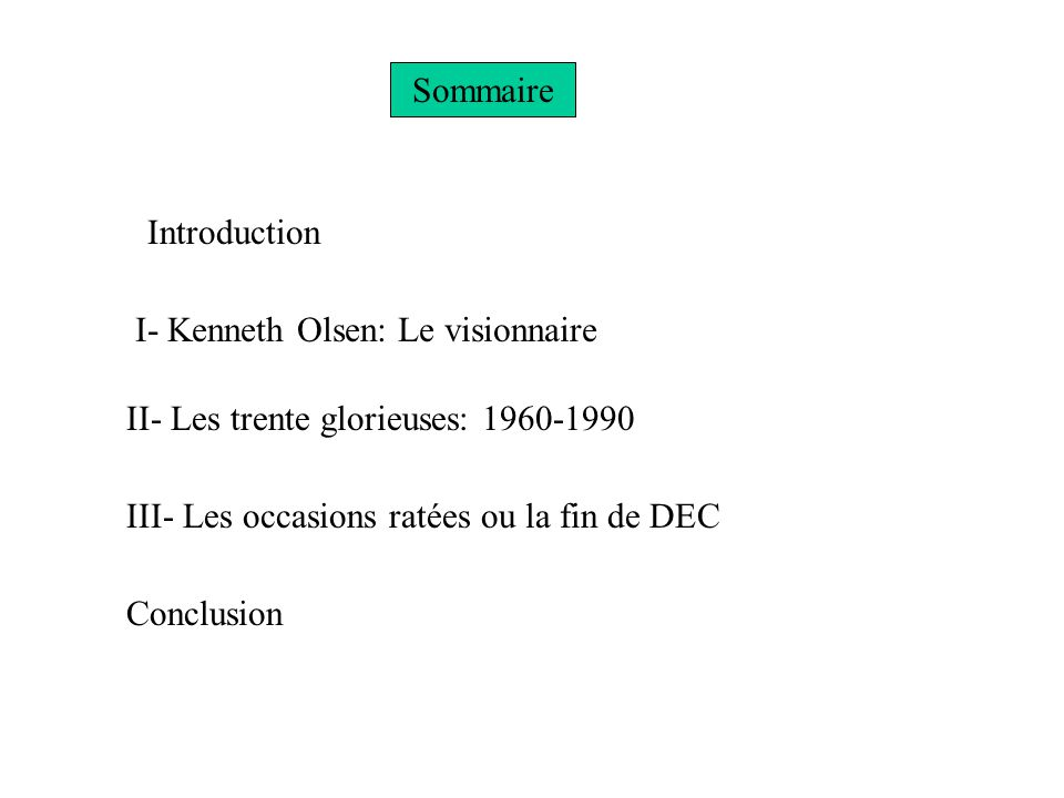 Sommaire Introduction I- Kenneth Olsen: Le visionnaire II- Les trente glorieuses: 1960-1990 III- Les occasions ratées ou la fin de DEC Conclusion