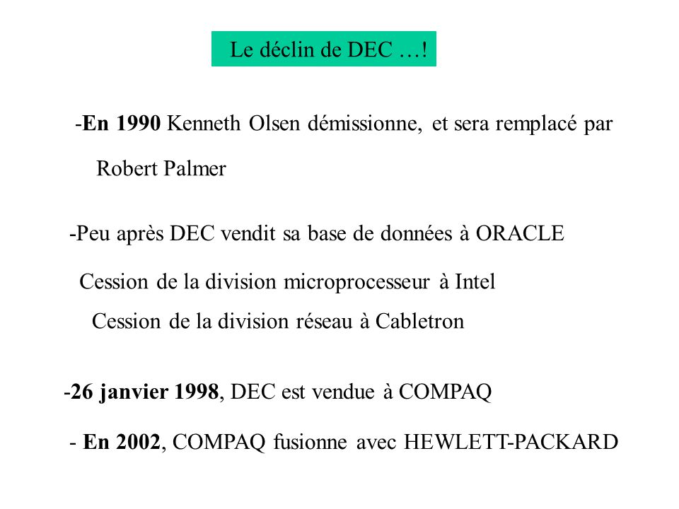 Le déclin de DEC …! -En 1990 Kenneth Olsen démissionne, et sera remplacé par Robert Palmer -Peu après DEC vendit sa base de données à ORACLE -26 janvi