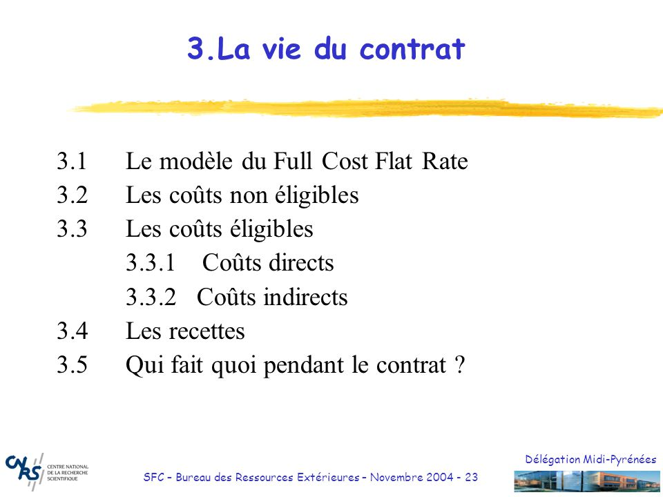 Délégation Midi-Pyrénées SFC – Bureau des Ressources Extérieures – Novembre 2004 - 24 Déclaration des coûts: Au CNRS, utilisation du modèle FCF coût déclaré = coût direct + coût indirect (20% des coûts directs hors charges de sous-traitance)