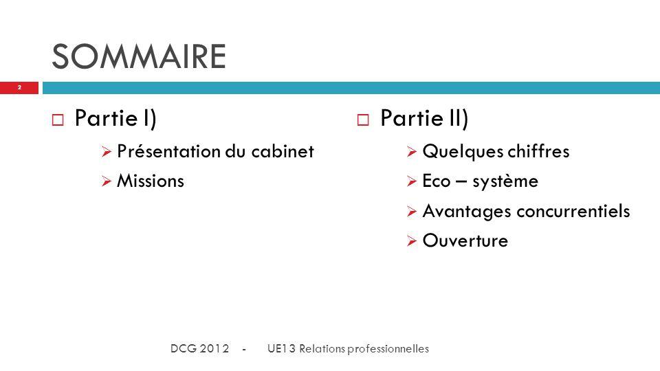 SOMMAIRE Partie II) Quelques chiffres Eco – système Avantages concurrentiels Ouverture Partie I) Présentation du cabinet Missions 2 DCG 2012 - UE13 Relations professionnelles