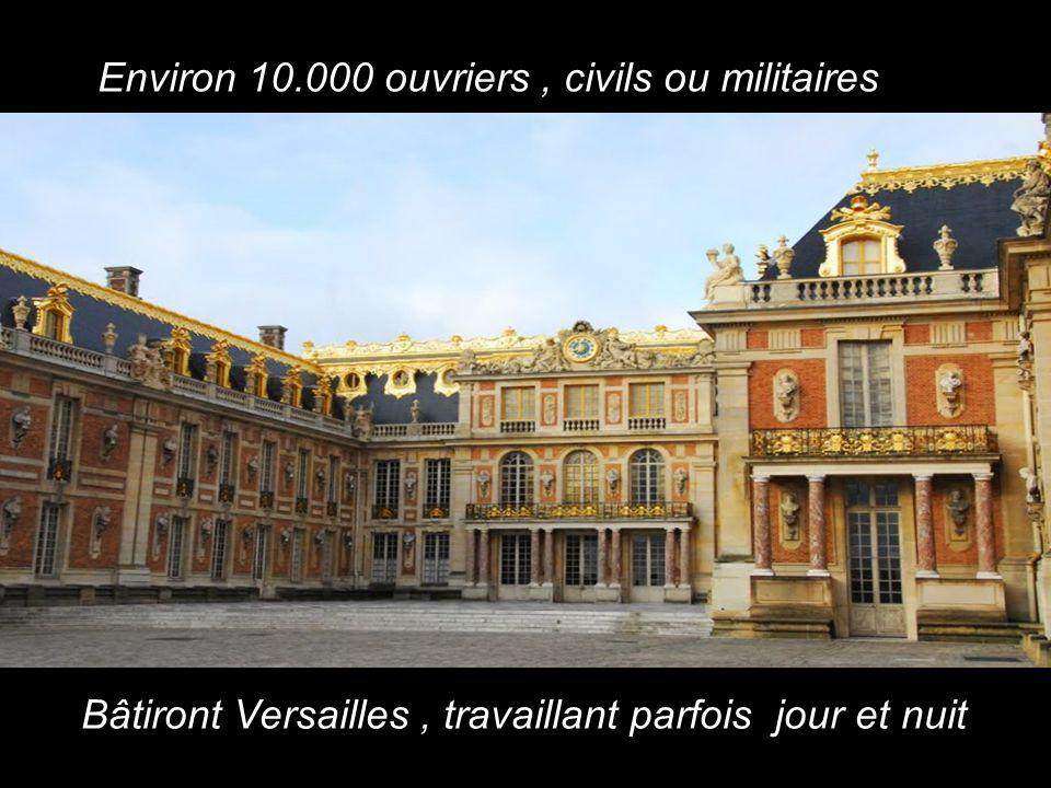 Environ 10.000 ouvriers, civils ou militaires Bâtiront Versailles, travaillant parfois jour et nuit