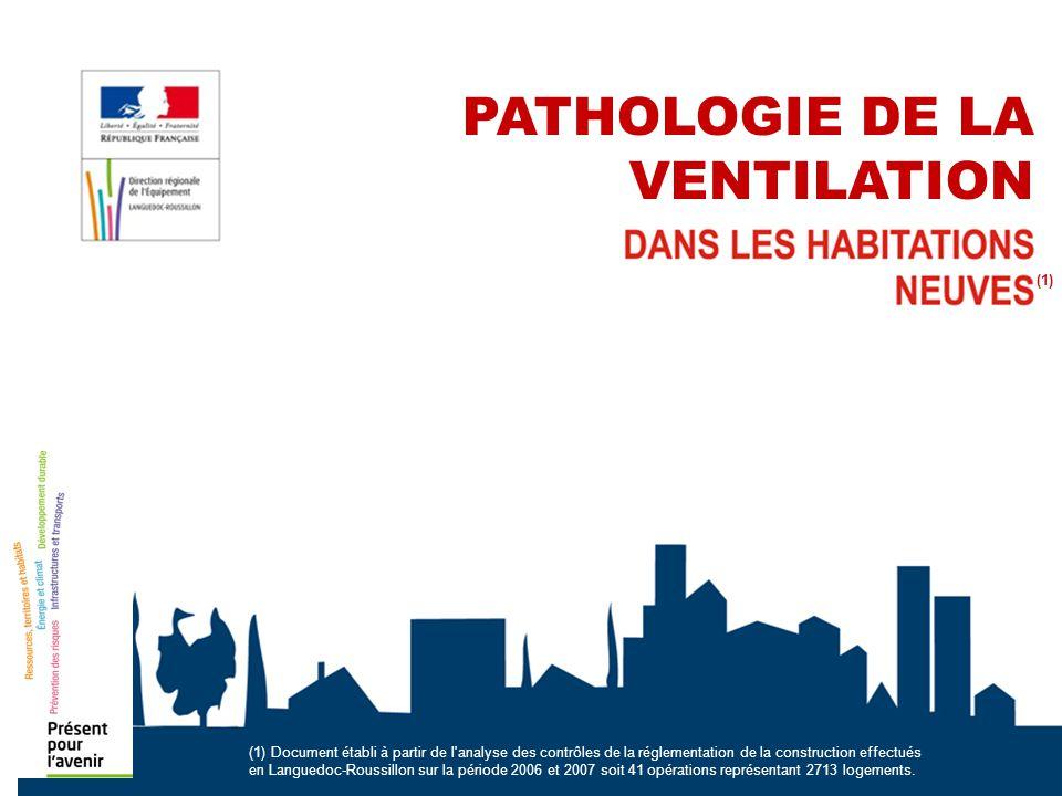 PATHOLOGIE DE LA VENTILATION (1) (1) Document établi à partir de l analyse des contrôles de la réglementation de la construction effectués en Languedoc-Roussillon sur la période 2006 et 2007 soit 41 opérations représentant 2713 logements.