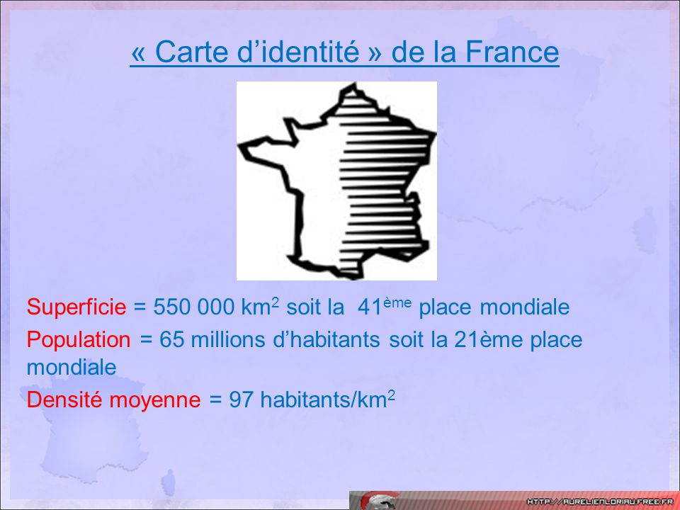 « Carte didentité » de la France Superficie = 550 000 km 2 soit la 41 ème place mondiale Population = 65 millions dhabitants soit la 21ème place mondi