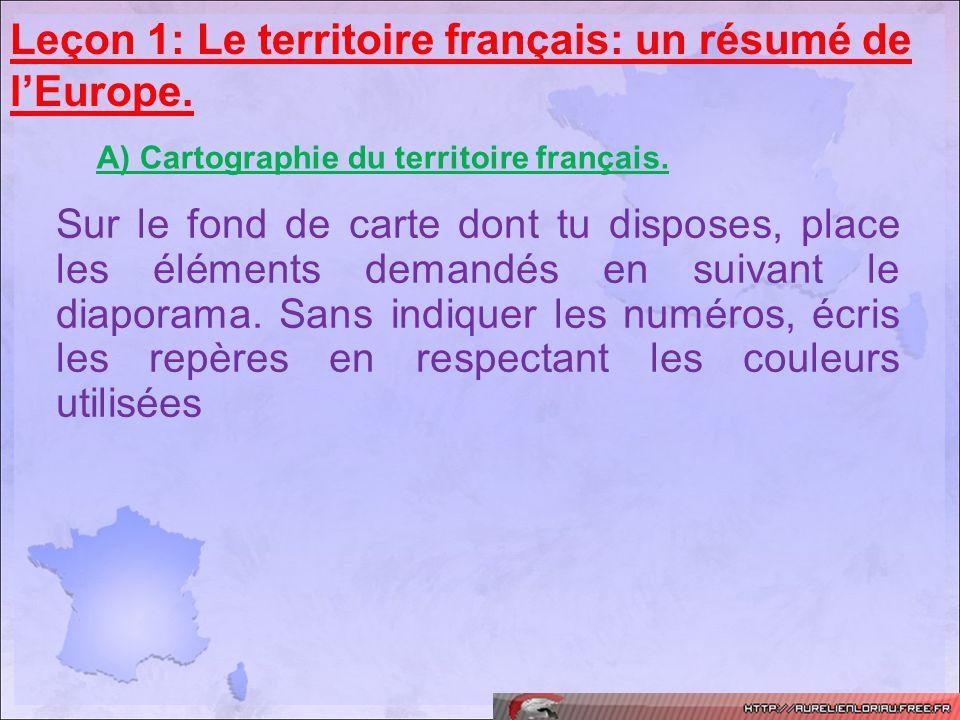 Leçon 1: Le territoire français: un résumé de lEurope. A) Cartographie du territoire français. Sur le fond de carte dont tu disposes, place les élémen