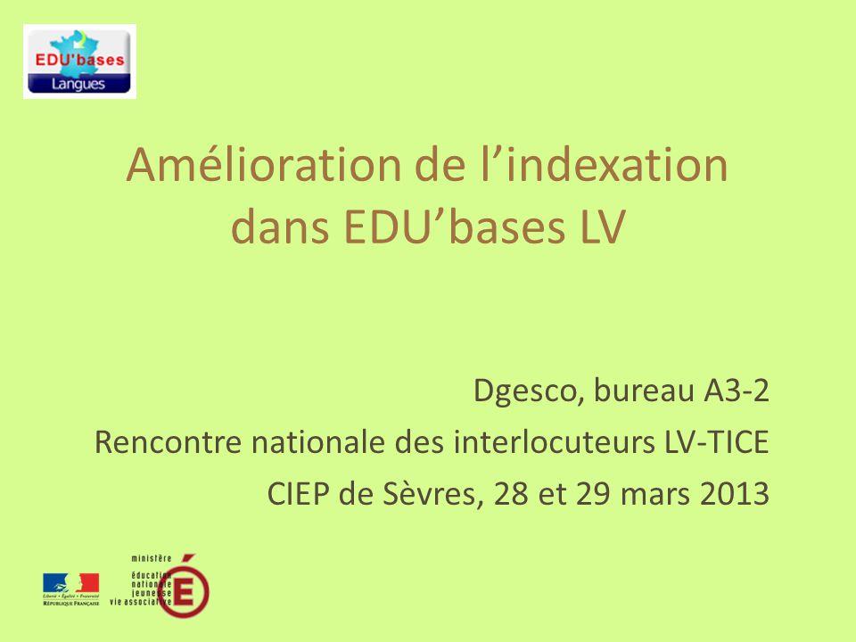 Amélioration de lindexation dans EDUbases LV Dgesco, bureau A3-2 Rencontre nationale des interlocuteurs LV-TICE CIEP de Sèvres, 28 et 29 mars 2013