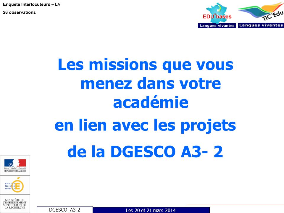 DGESCO- A3-2 Enquête Interlocuteurs – LV 26 observations Les 20 et 21 mars 2014 Les missions que vous menez dans votre académie en lien avec les proje