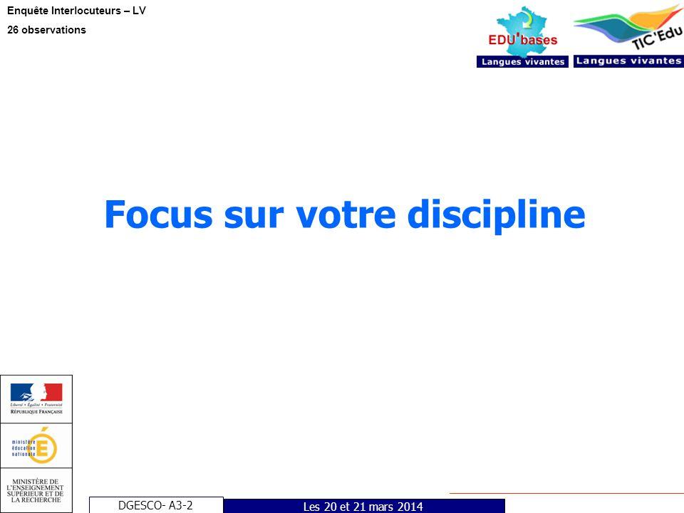 DGESCO- A3-2 Enquête Interlocuteurs – LV 26 observations Les 20 et 21 mars 2014 Focus sur votre discipline