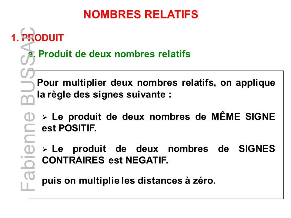NOMBRES RELATIFS 1. PRODUIT a. Produit de deux nombres relatifs Pour multiplier deux nombres relatifs, on applique la règle des signes suivante : Le p