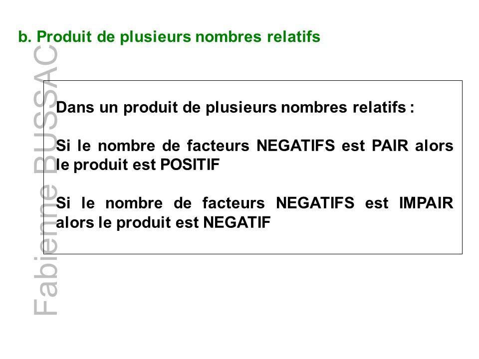 b. Produit de plusieurs nombres relatifs Fabienne BUSSAC Dans un produit de plusieurs nombres relatifs : Si le nombre de facteurs NEGATIFS est PAIR al