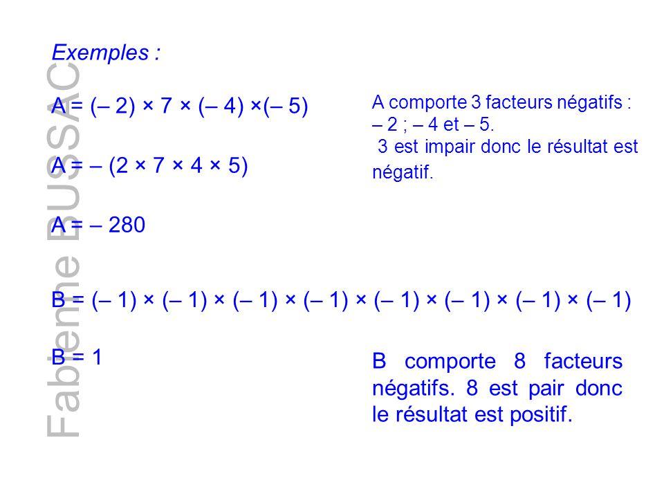 Fabienne BUSSAC Exemples : A = (– 2) × 7 × (– 4) ×(– 5) A comporte 3 facteurs négatifs : – 2 ; – 4 et – 5. 3 est impair donc le résultat est négatif.
