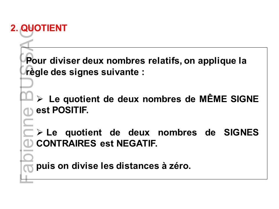 Fabienne BUSSAC 2. QUOTIENT Pour diviser deux nombres relatifs, on applique la règle des signes suivante : Le quotient de deux nombres de MÊME SIGNE e