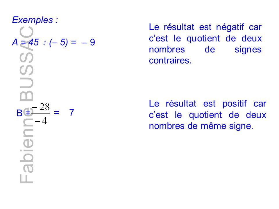 Fabienne BUSSAC Exemples : A = 45 (– 5) = Le résultat est négatif car cest le quotient de deux nombres de signes contraires.