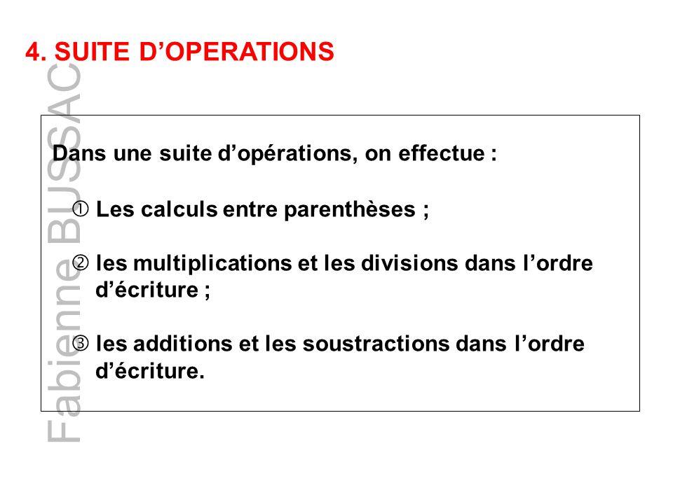 Fabienne BUSSAC 4. SUITE DOPERATIONS Dans une suite dopérations, on effectue : Les calculs entre parenthèses ; les multiplications et les divisions da