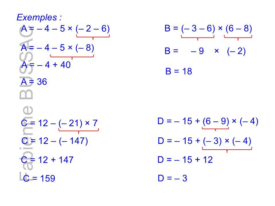 Fabienne BUSSAC A = – 4 – 5 × (– 8) A = – 4 + 40 A = 36 Exemples : A = – 4 – 5 × (– 2 – 6) B = (– 3 – 6) × (6 – 8) C = 12 – (– 21) × 7 D = – 15 + (6 – 9) × (– 4) B = – 9 × (– 2) B = 18 C = 12 – (– 147) C = 12 + 147 C = 159 D = – 15 + (– 3) × (– 4) D = – 15 + 12 D = – 3