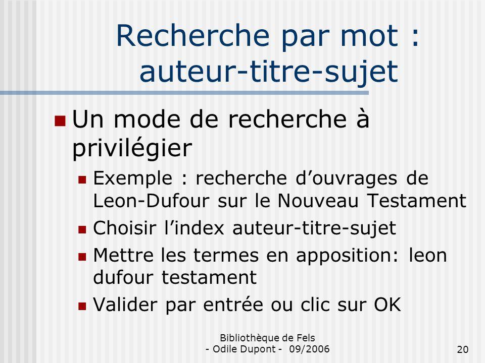Bibliothèque de Fels - Odile Dupont - 09/200620 Recherche par mot : auteur-titre-sujet Un mode de recherche à privilégier Exemple : recherche douvrage