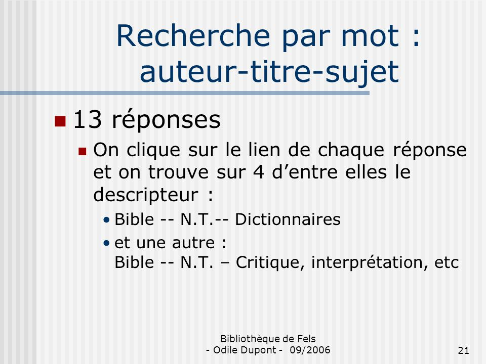 Bibliothèque de Fels - Odile Dupont - 09/200621 Recherche par mot : auteur-titre-sujet 13 réponses On clique sur le lien de chaque réponse et on trouv