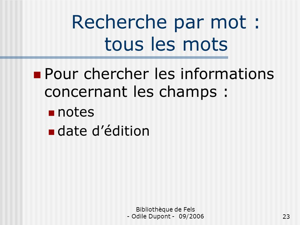 Bibliothèque de Fels - Odile Dupont - 09/200623 Recherche par mot : tous les mots Pour chercher les informations concernant les champs : notes date dé