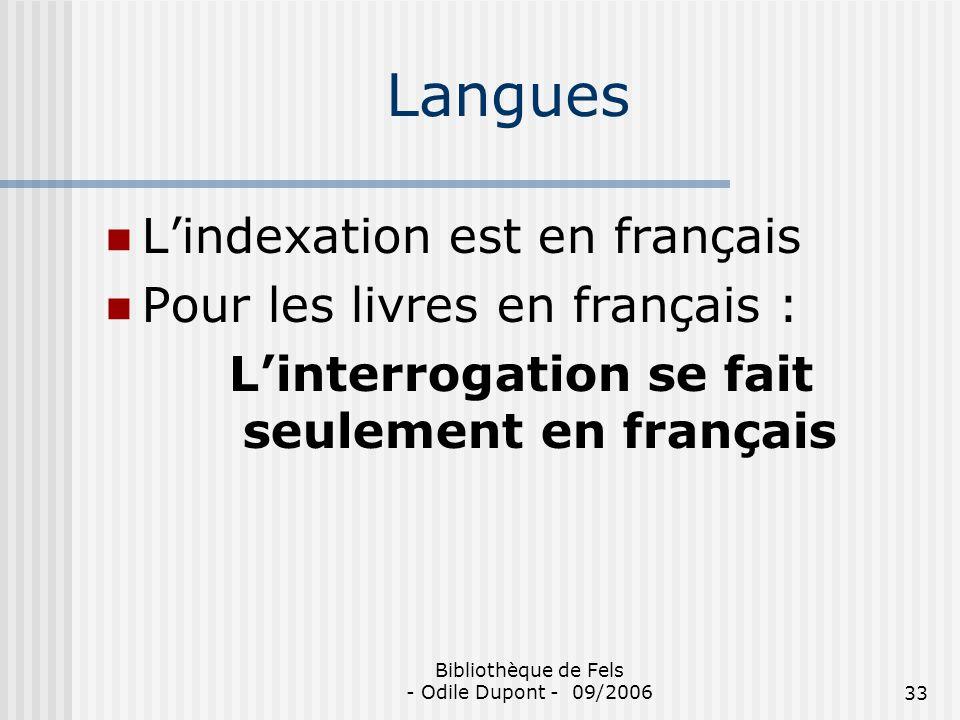 Bibliothèque de Fels - Odile Dupont - 09/200633 Langues Lindexation est en français Pour les livres en français : Linterrogation se fait seulement en