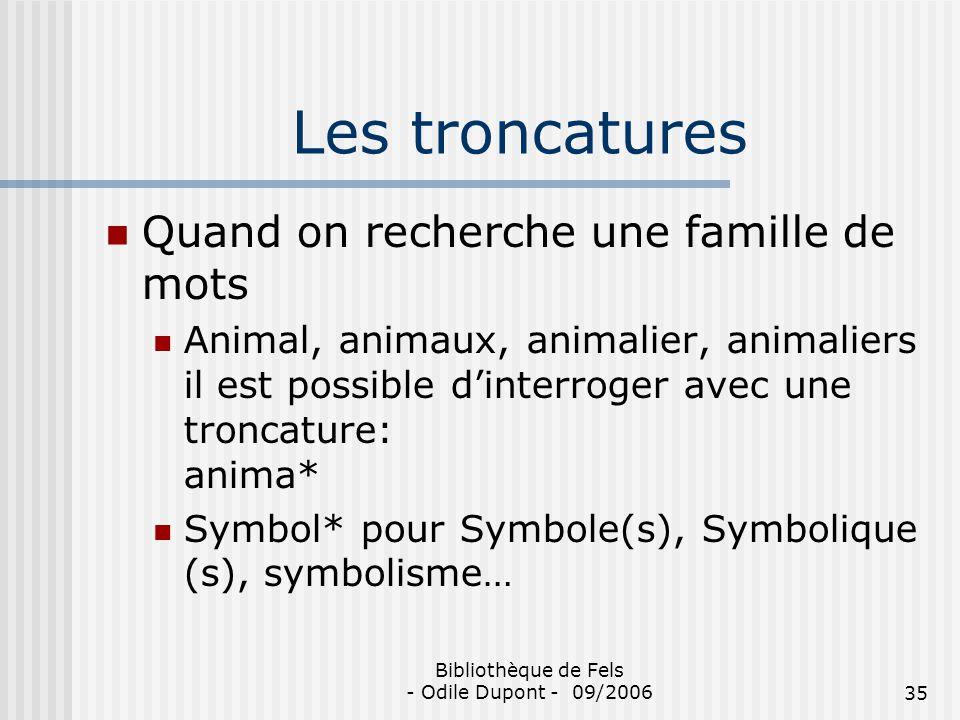 Bibliothèque de Fels - Odile Dupont - 09/200635 Les troncatures Quand on recherche une famille de mots Animal, animaux, animalier, animaliers il est p