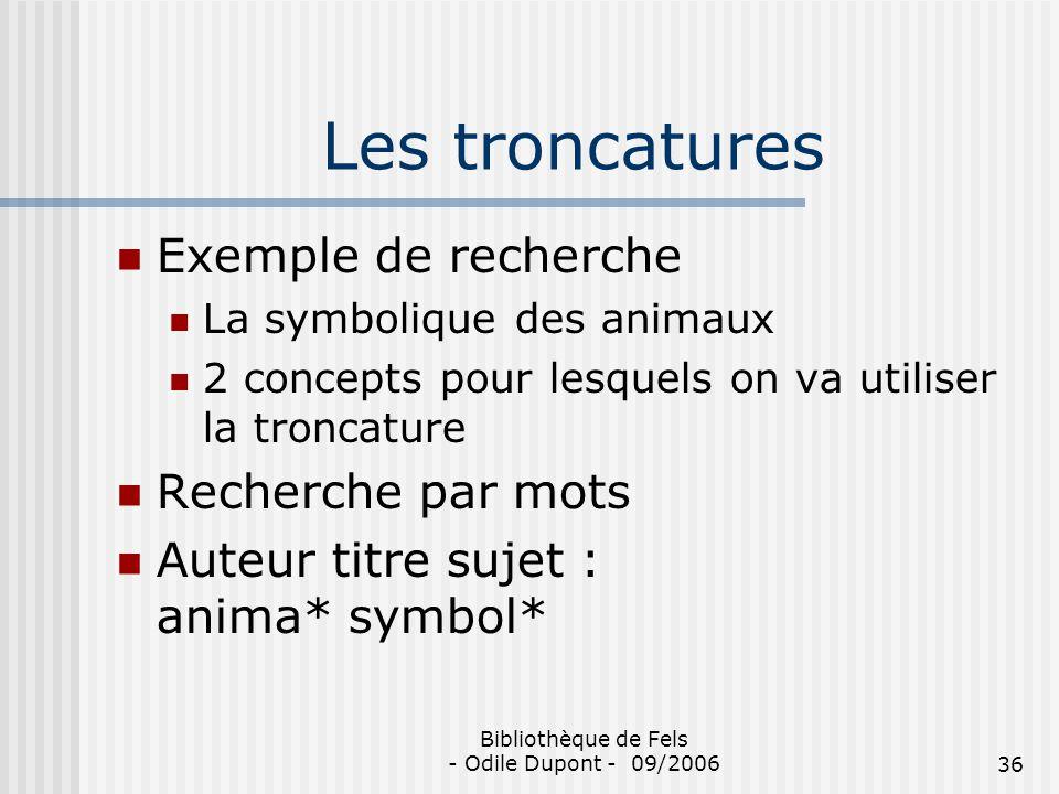 Bibliothèque de Fels - Odile Dupont - 09/200636 Les troncatures Exemple de recherche La symbolique des animaux 2 concepts pour lesquels on va utiliser