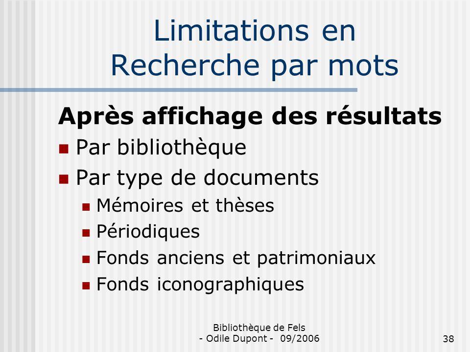Bibliothèque de Fels - Odile Dupont - 09/200638 Limitations en Recherche par mots Après affichage des résultats Par bibliothèque Par type de documents