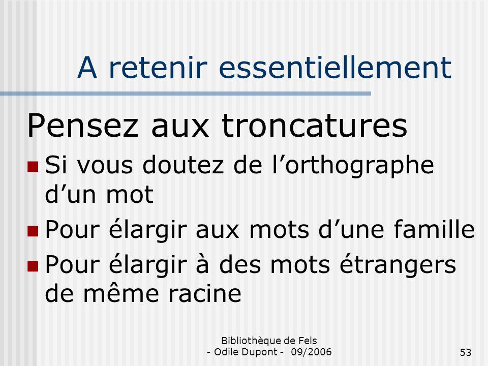 Bibliothèque de Fels - Odile Dupont - 09/200653 A retenir essentiellement Pensez aux troncatures Si vous doutez de lorthographe dun mot Pour élargir a