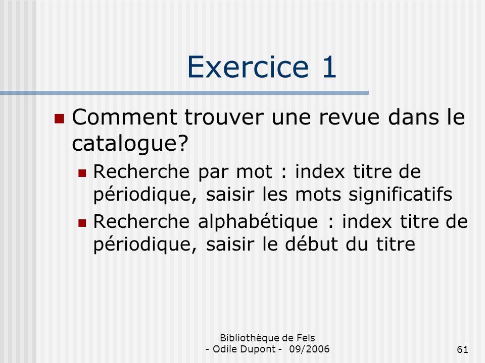 Bibliothèque de Fels - Odile Dupont - 09/200661 Exercice 1 Comment trouver une revue dans le catalogue? Recherche par mot : index titre de périodique,
