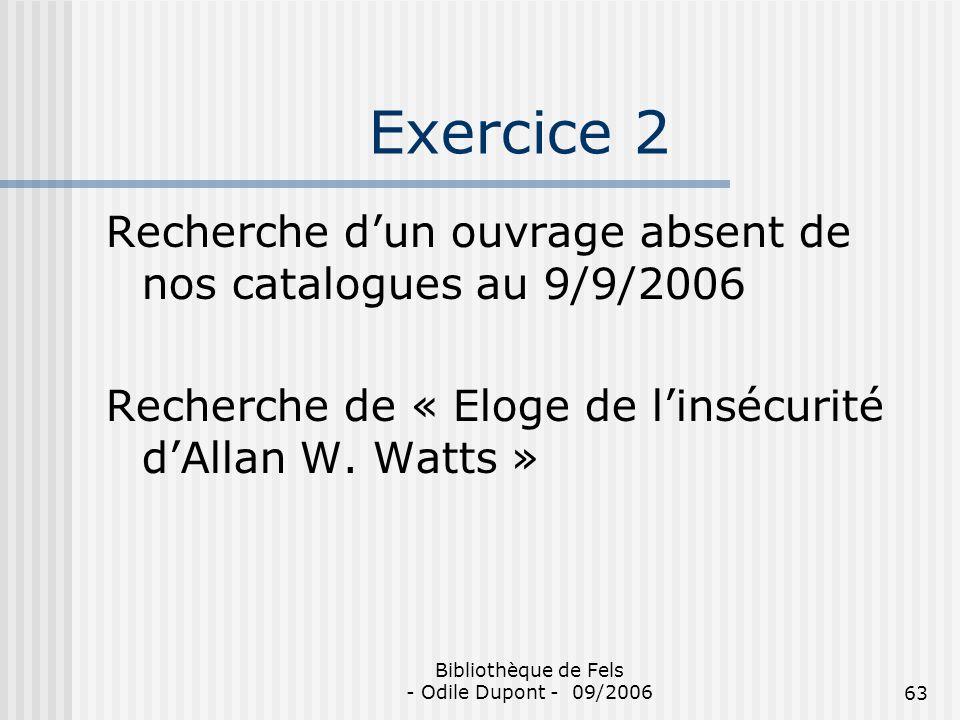 Bibliothèque de Fels - Odile Dupont - 09/200663 Exercice 2 Recherche dun ouvrage absent de nos catalogues au 9/9/2006 Recherche de « Eloge de linsécur