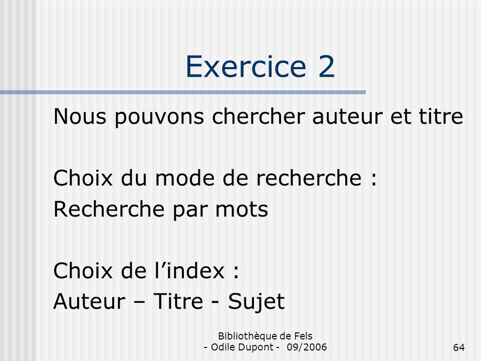 Bibliothèque de Fels - Odile Dupont - 09/200664 Exercice 2 Nous pouvons chercher auteur et titre Choix du mode de recherche : Recherche par mots Choix