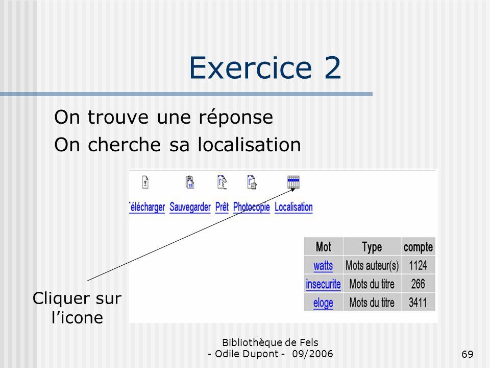 Bibliothèque de Fels - Odile Dupont - 09/200669 Exercice 2 On trouve une réponse On cherche sa localisation Cliquer sur licone