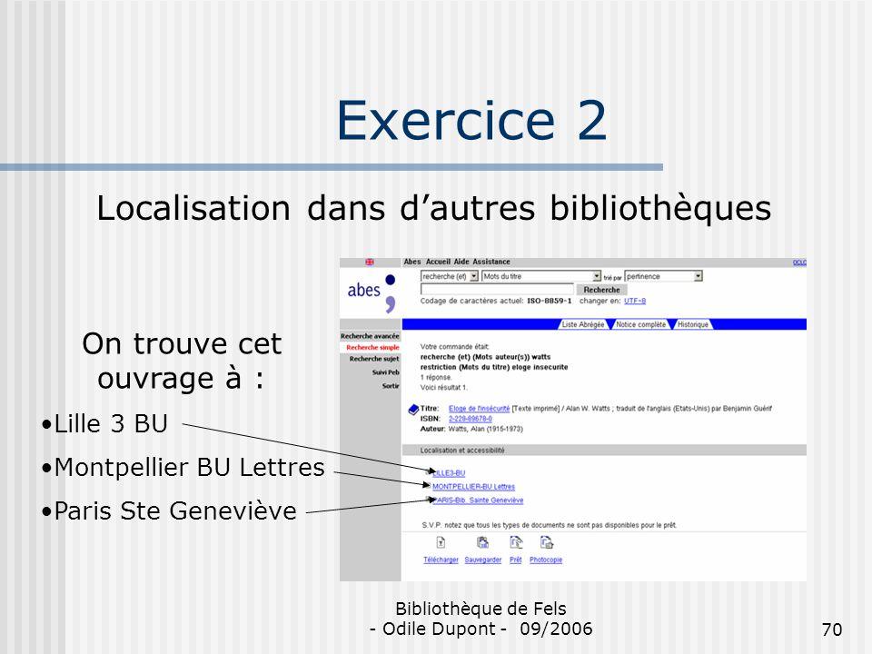Bibliothèque de Fels - Odile Dupont - 09/200670 Exercice 2 Localisation dans dautres bibliothèques On trouve cet ouvrage à : Lille 3 BU Montpellier BU
