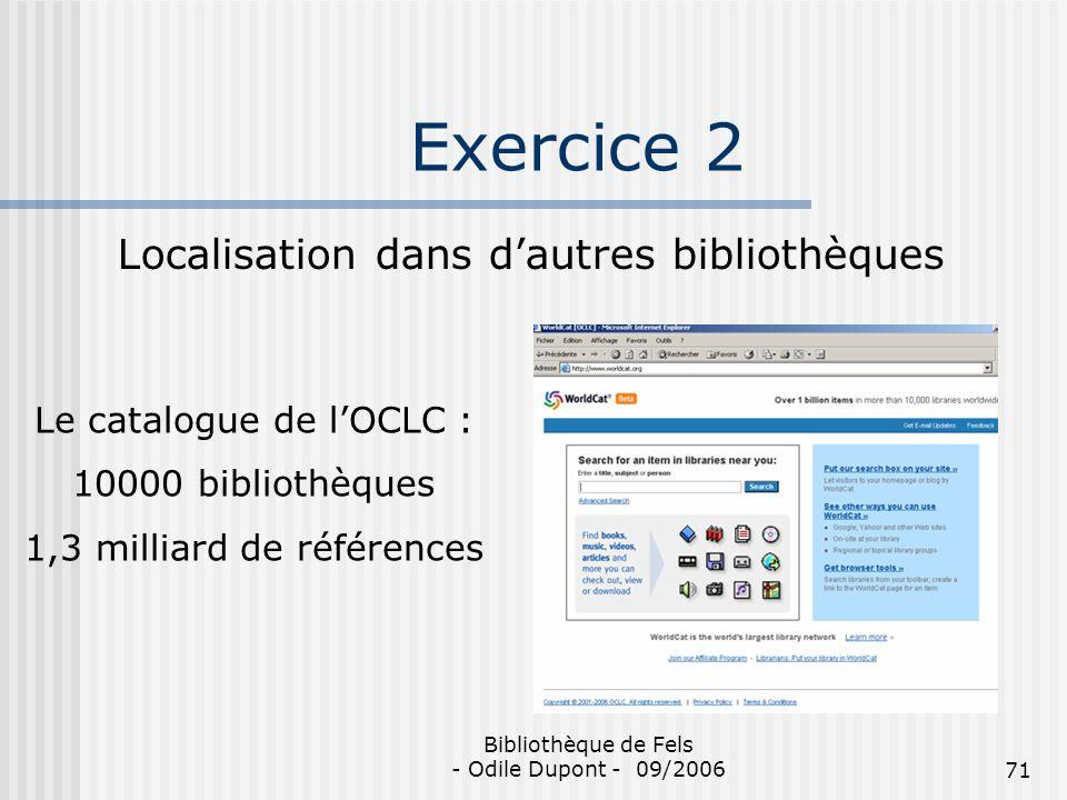 Bibliothèque de Fels - Odile Dupont - 09/200671 Exercice 2 Localisation dans dautres bibliothèques Le catalogue de lOCLC : 10000 bibliothèques 1,3 mil