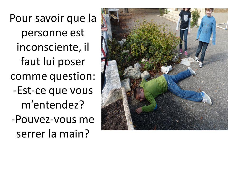Pour savoir que la personne est inconsciente, il faut lui poser comme question: -Est-ce que vous mentendez? -Pouvez-vous me serrer la main?