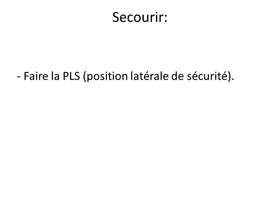 Secourir: - Faire la PLS (position latérale de sécurité).