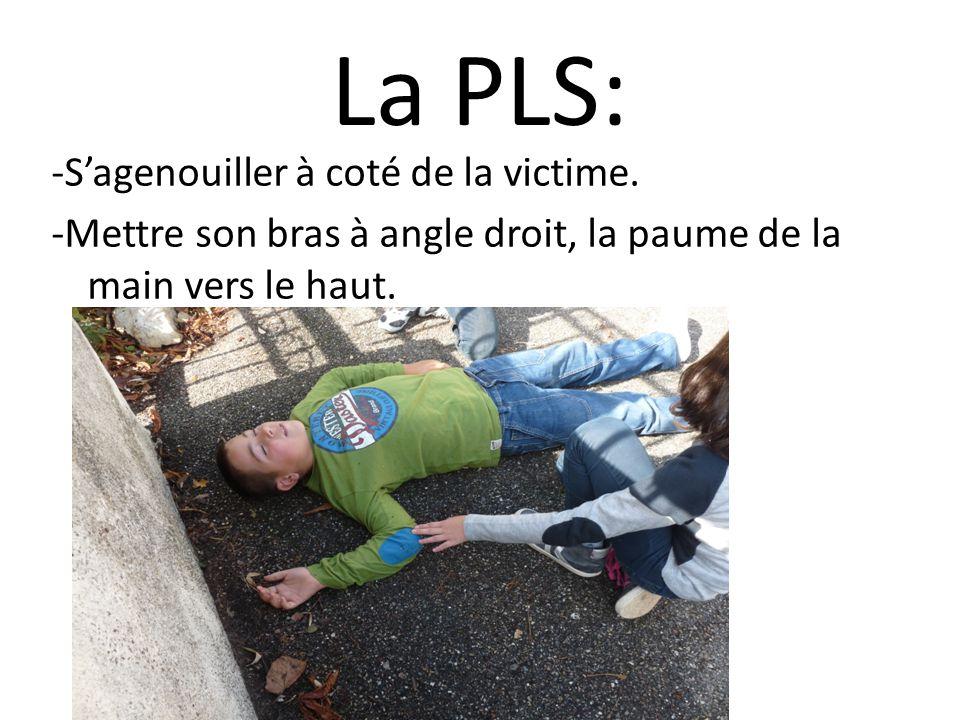 La PLS: -Sagenouiller à coté de la victime. -Mettre son bras à angle droit, la paume de la main vers le haut.