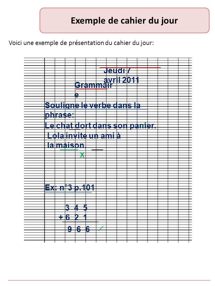 Exemple de cahier du jour Voici une exemple de présentation du cahier du jour: Jeudi 7 avril 2011 Grammair e Souligne le verbe dans la phrase: Le chat