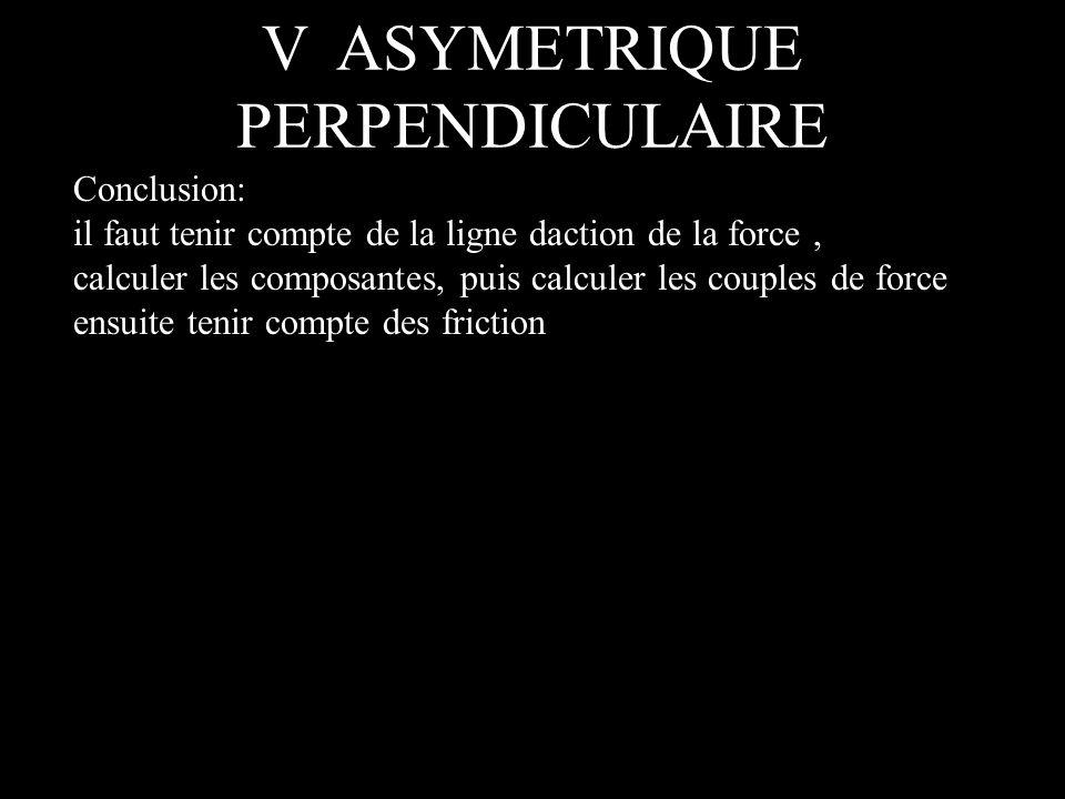 V ASYMETRIQUE PERPENDICULAIRE Conclusion: il faut tenir compte de la ligne daction de la force, calculer les composantes, puis calculer les couples de force ensuite tenir compte des friction